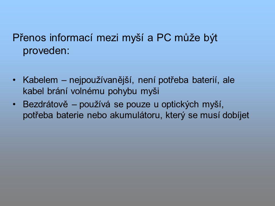 Přenos informací mezi myší a PC může být proveden: Kabelem – nejpoužívanější, není potřeba baterií, ale kabel brání volnému pohybu myši Bezdrátově – používá se pouze u optických myší, potřeba baterie nebo akumulátoru, který se musí dobíjet