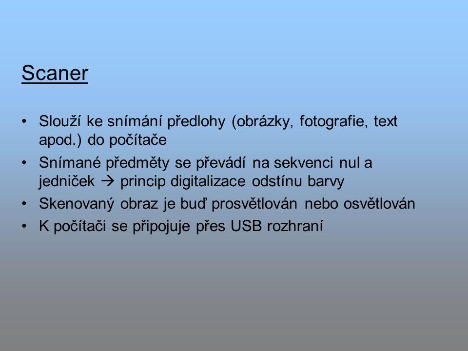 Scaner Slouží ke snímání předlohy (obrázky, fotografie, text apod.) do počítače Snímané předměty se převádí na sekvenci nul a jedniček  princip digitalizace odstínu barvy Skenovaný obraz je buď prosvětlován nebo osvětlován K počítači se připojuje přes USB rozhraní