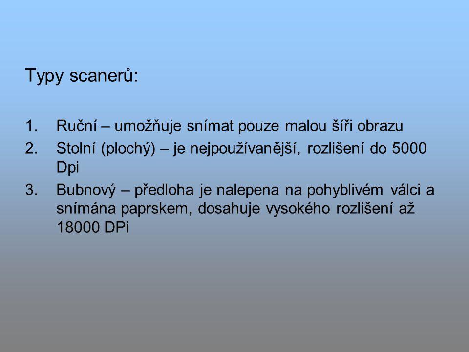 Typy scanerů: 1.Ruční – umožňuje snímat pouze malou šíři obrazu 2.Stolní (plochý) – je nejpoužívanější, rozlišení do 5000 Dpi 3.Bubnový – předloha je nalepena na pohyblivém válci a snímána paprskem, dosahuje vysokého rozlišení až 18000 DPi