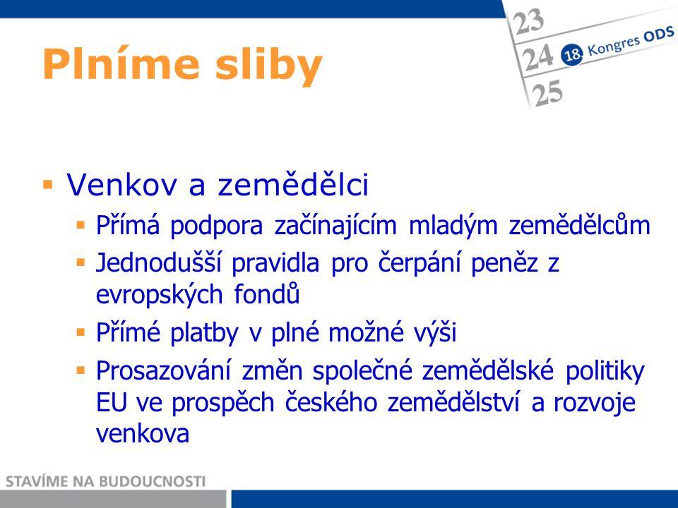 Plníme sliby  Venkov a zemědělci  Přímá podpora začínajícím mladým zemědělcům  Jednodušší pravidla pro čerpání peněz z evropských fondů  Přímé platby v plné možné výši  Prosazování změn společné zemědělské politiky EU ve prospěch českého zemědělství a rozvoje venkova