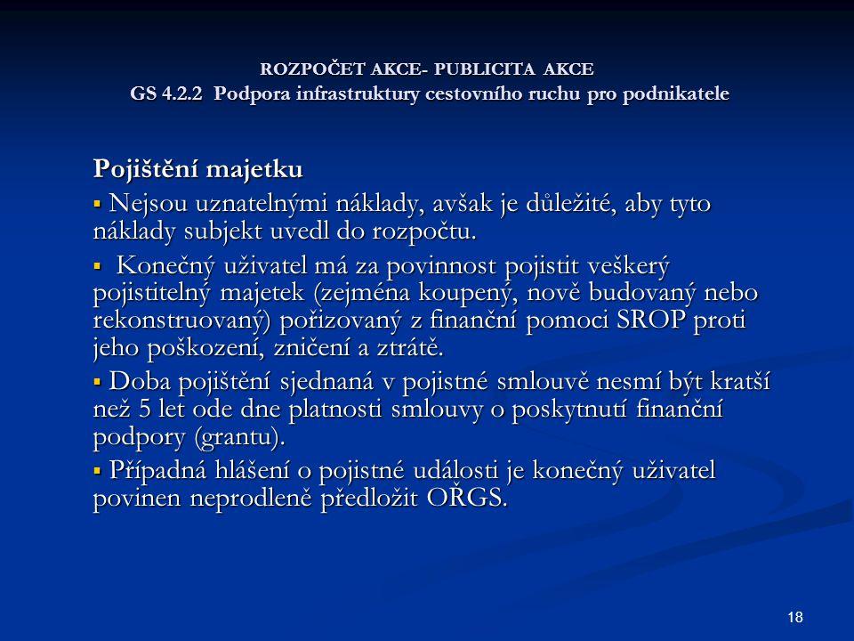 18 ROZPOČET AKCE- PUBLICITA AKCE GS 4.2.2 Podpora infrastruktury cestovního ruchu pro podnikatele Pojištění majetku  Nejsou uznatelnými náklady, avša