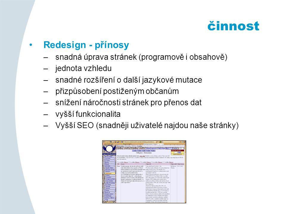Redesign - přínosy –snadná úprava stránek (programově i obsahově) –jednota vzhledu –snadné rozšíření o další jazykové mutace –přizpůsobení postiženým občanům –snížení náročnosti stránek pro přenos dat –vyšší funkcionalita –Vyšší SEO (snadněji uživatelé najdou naše stránky) činnost