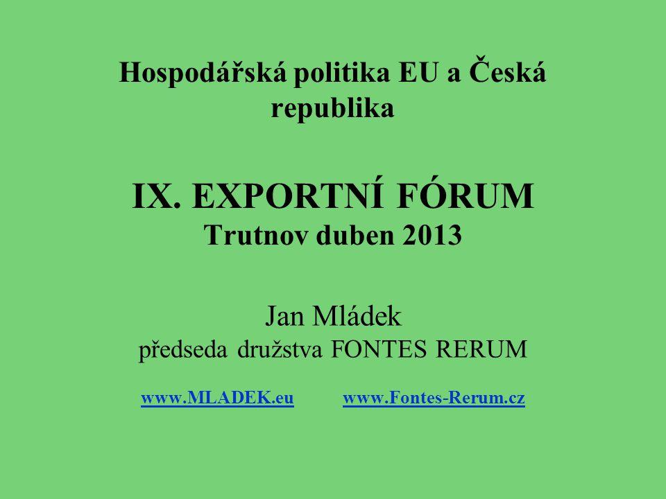 Hospodářská politika EU a Česká republika IX. EXPORTNÍ FÓRUM Trutnov duben 2013 Jan Mládek předseda družstva FONTES RERUM www.MLADEK.euwww.MLADEK.eu w
