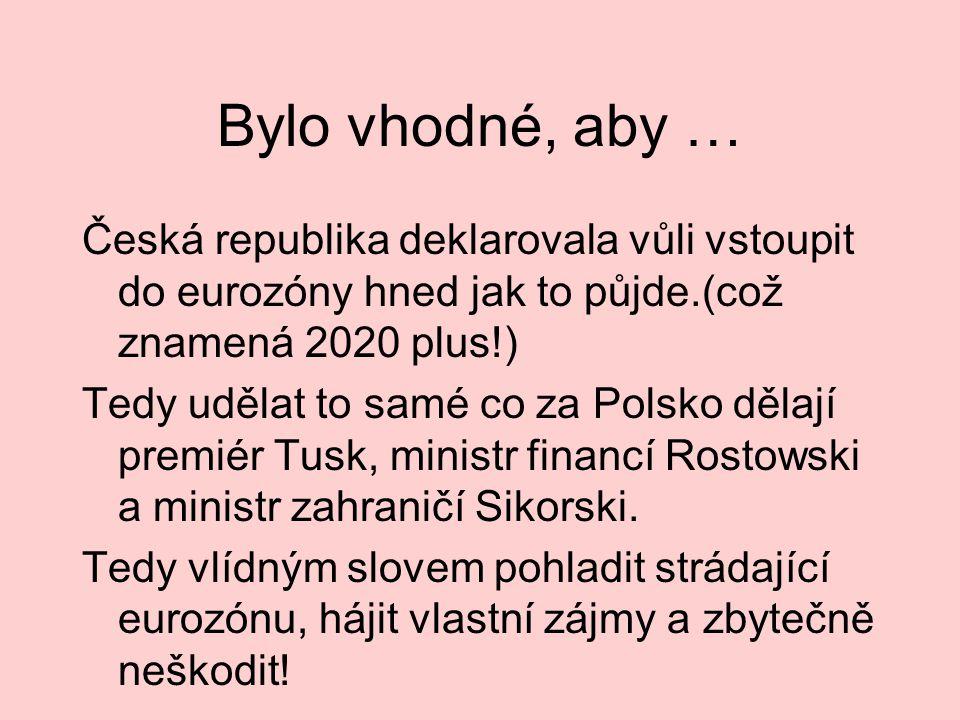 Bylo vhodné, aby … Česká republika deklarovala vůli vstoupit do eurozóny hned jak to půjde.(což znamená 2020 plus!) Tedy udělat to samé co za Polsko d
