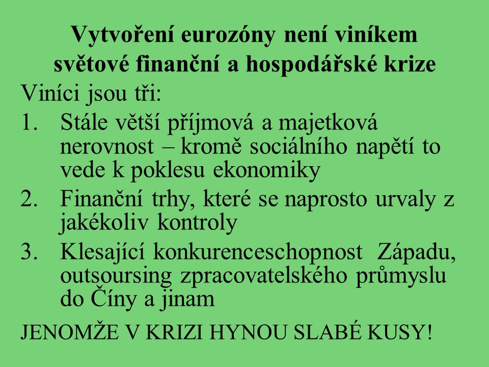 Vytvoření eurozóny není viníkem světové finanční a hospodářské krize Viníci jsou tři: 1.Stále větší příjmová a majetková nerovnost – kromě sociálního