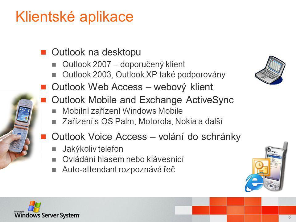 8 Klientské aplikace Outlook na desktopu Outlook 2007 – doporučený klient Outlook 2003, Outlook XP také podporovány Outlook Web Access – webový klient Outlook Mobile and Exchange ActiveSync Mobilní zařízení Windows Mobile Zařízení s OS Palm, Motorola, Nokia a další Outlook Voice Access – volání do schránky Jakýkoliv telefon Ovládání hlasem nebo klávesnicí Auto-attendant rozpoznává řeč