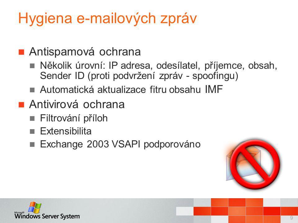 9 Hygiena e-mailových zpráv Antispamová ochrana Několik úrovní: IP adresa, odesílatel, příjemce, obsah, Sender ID (proti podvržení zpráv - spoofingu) Automatická aktualizace fitru obsahu IMF Antivirová ochrana Filtrování příloh Extensibilita Exchange 2003 VSAPI podporováno