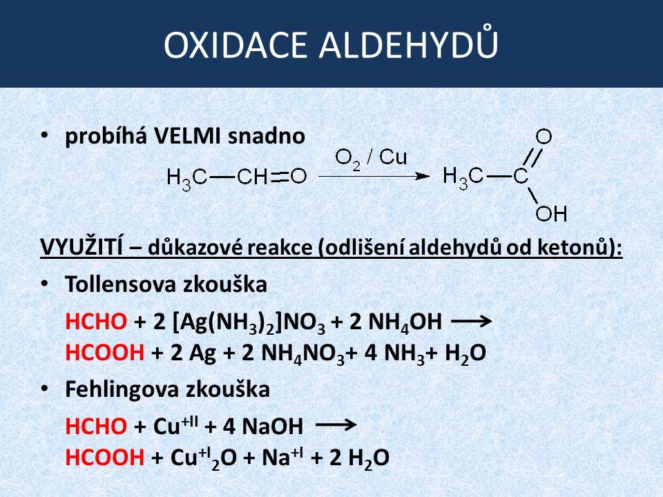OXIDACE ALDEHYDŮ probíhá VELMI snadno VYUŽITÍ – důkazové reakce (odlišení aldehydů od ketonů): Tollensova zkouška HCHO + 2 [Ag(NH 3 ) 2 ]NO 3 + 2 NH 4