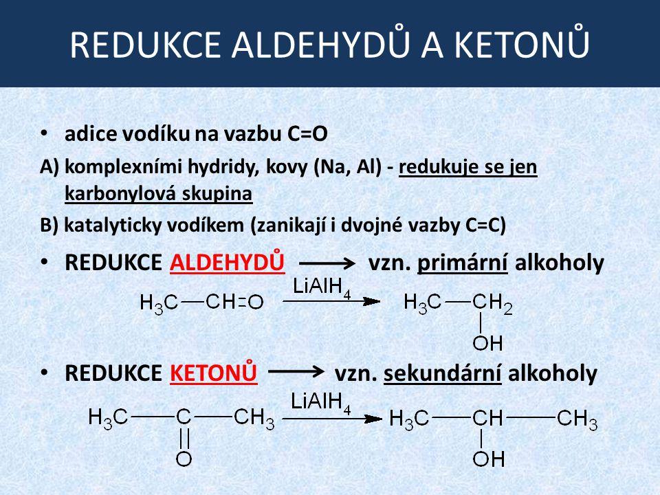 REDUKCE ALDEHYDŮ A KETONŮ adice vodíku na vazbu C=O A) komplexními hydridy, kovy (Na, Al) - redukuje se jen karbonylová skupina B) katalyticky vodíkem