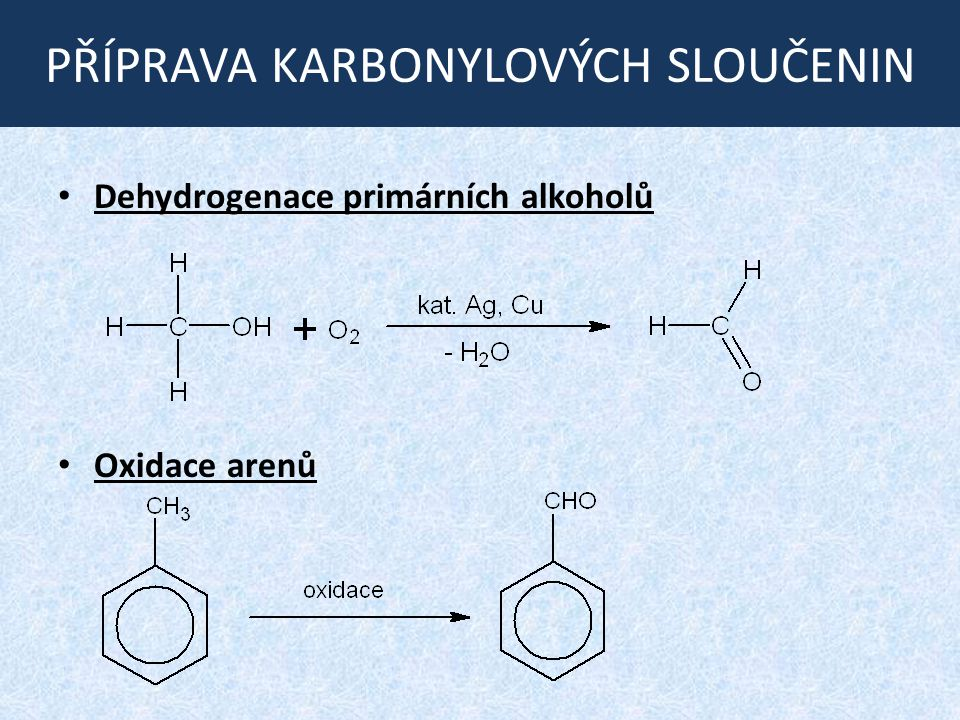 PŘÍPRAVA KARBONYLOVÝCH SLOUČENIN Dehydrogenace primárních alkoholů Oxidace arenů