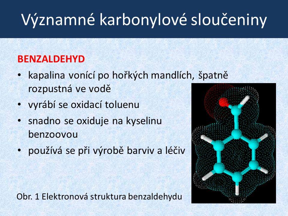 Významné karbonylové sloučeniny BENZALDEHYD kapalina vonící po hořkých mandlích, špatně rozpustná ve vodě vyrábí se oxidací toluenu snadno se oxiduje
