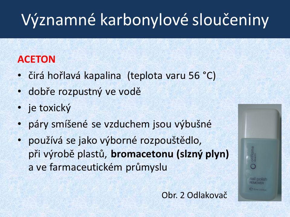 Významné karbonylové sloučeniny ACETON čirá hořlavá kapalina (teplota varu 56 °C) dobře rozpustný ve vodě je toxický páry smíšené se vzduchem jsou výb