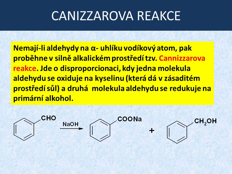 CANIZZAROVA REAKCE Nemají-li aldehydy na α- uhlíku vodíkový atom, pak proběhne v silně alkalickém prostředí tzv. Cannizzarova reakce. Jde o disproporc
