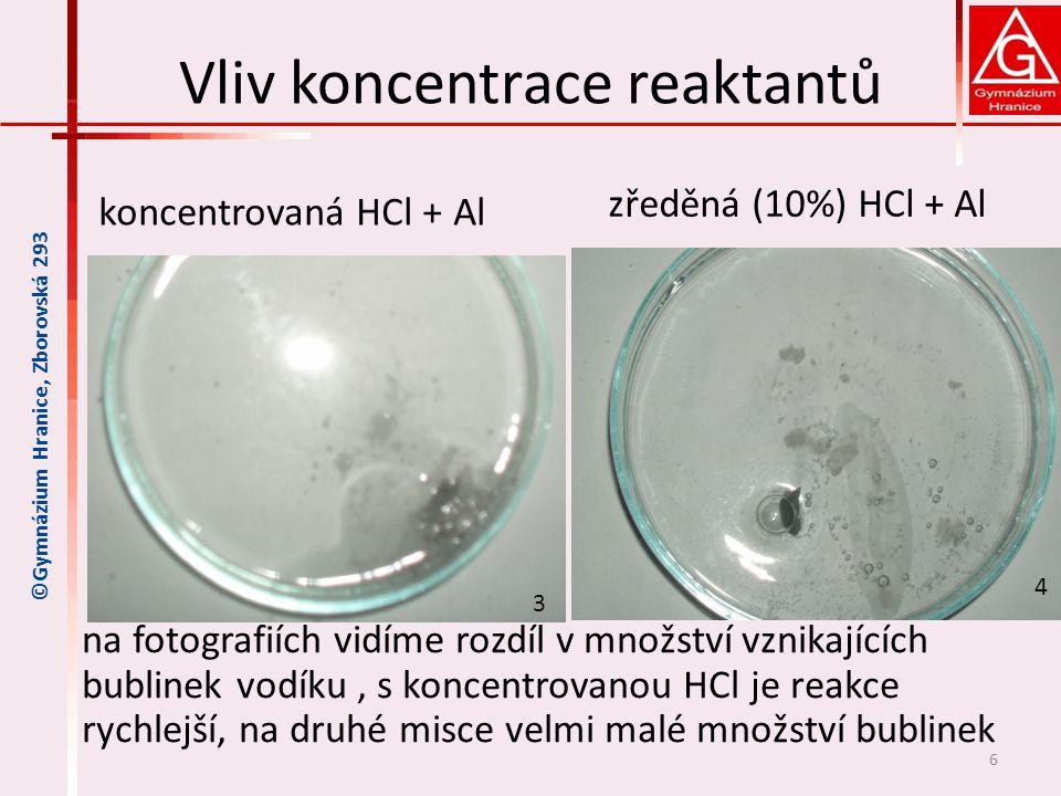 Vliv koncentrace reaktantů na fotografiích vidíme rozdíl v množství vznikajících bublinek vodíku, s koncentrovanou HCl je reakce rychlejší, na druhé misce velmi malé množství bublinek 6 ©Gymnázium Hranice, Zborovská 293 koncentrovaná HCl + Al zředěná (10%) HCl + Al 3 4