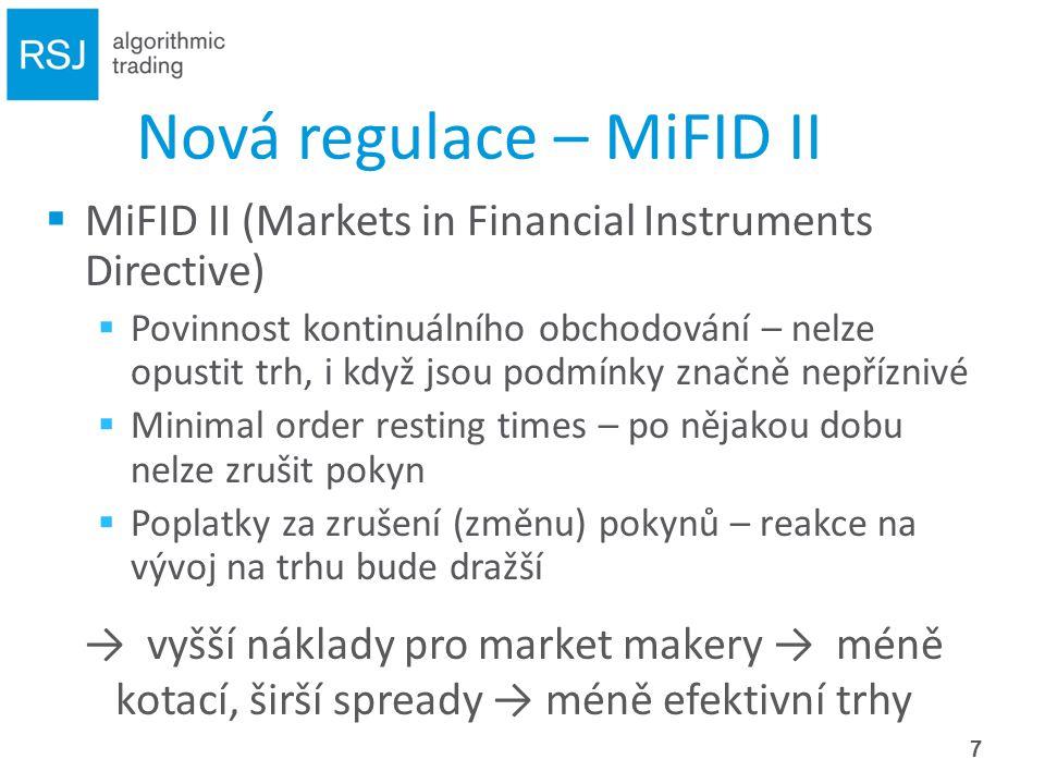 Nová regulace – MiFID II  MiFID II (Markets in Financial Instruments Directive)  Povinnost kontinuálního obchodování – nelze opustit trh, i když jsou podmínky značně nepříznivé  Minimal order resting times – po nějakou dobu nelze zrušit pokyn  Poplatky za zrušení (změnu) pokynů – reakce na vývoj na trhu bude dražší → vyšší náklady pro market makery → méně kotací, širší spready → méně efektivní trhy 7