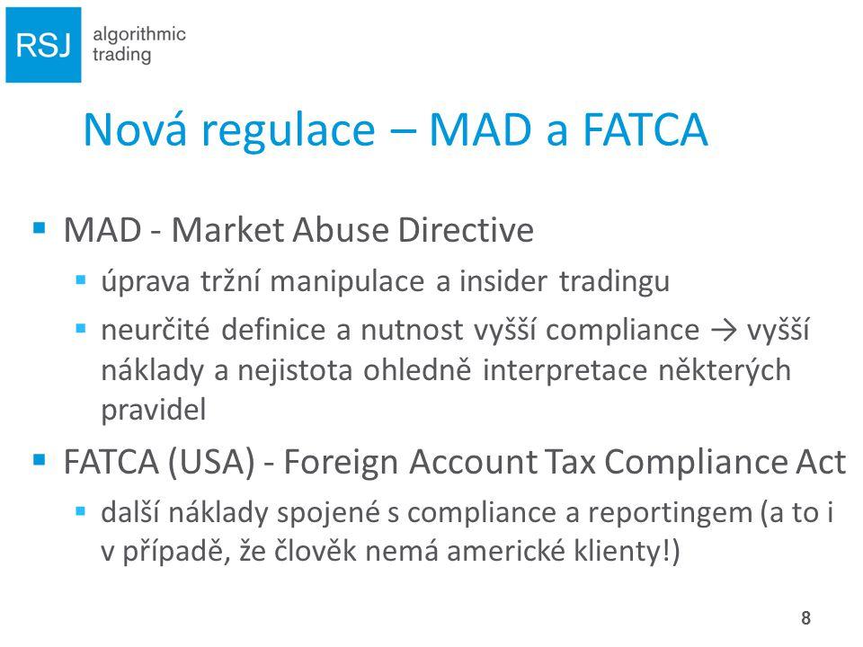 Nová regulace – MAD a FATCA  MAD - Market Abuse Directive  úprava tržní manipulace a insider tradingu  neurčité definice a nutnost vyšší compliance → vyšší náklady a nejistota ohledně interpretace některých pravidel  FATCA (USA) - Foreign Account Tax Compliance Act  další náklady spojené s compliance a reportingem (a to i v případě, že člověk nemá americké klienty!) 8