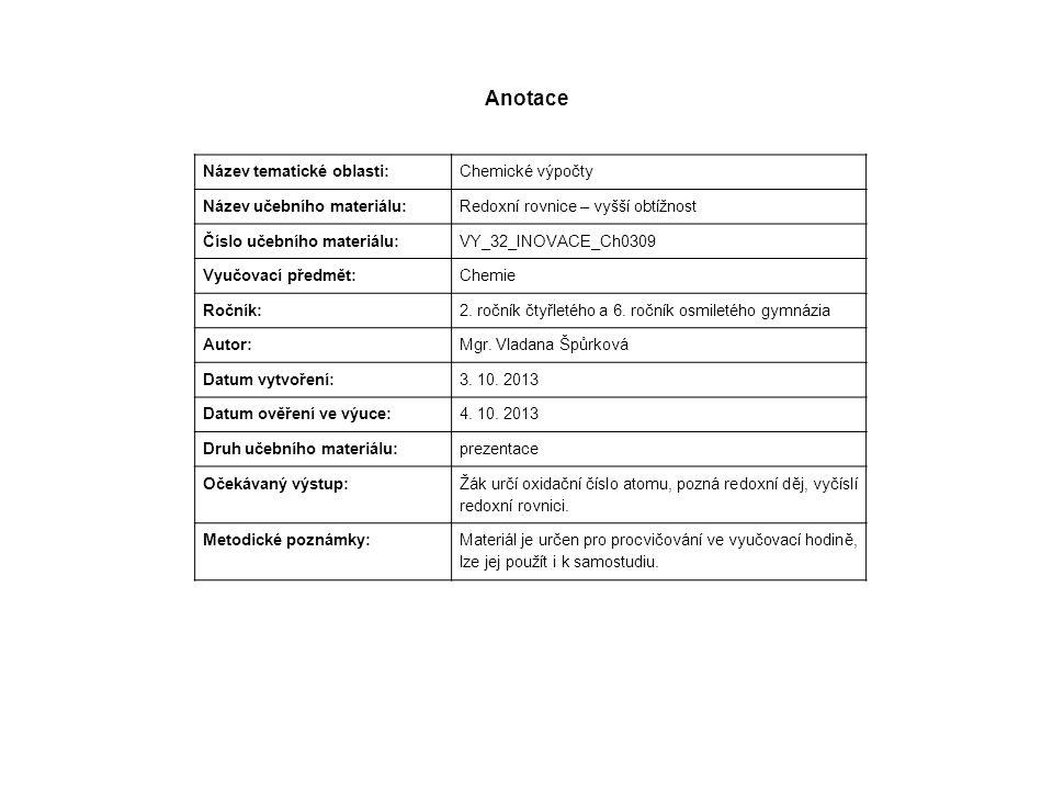 Anotace Název tematické oblasti: Chemické výpočty Název učebního materiálu: Redoxní rovnice – vyšší obtížnost Číslo učebního materiálu: VY_32_INOVACE_Ch0309 Vyučovací předmět: Chemie Ročník: 2.