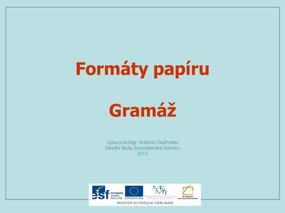 Formáty papíru Gramáž Zpracoval Mgr. Antonín Grafnetter Střední škola živnostenská Sokolov 2013