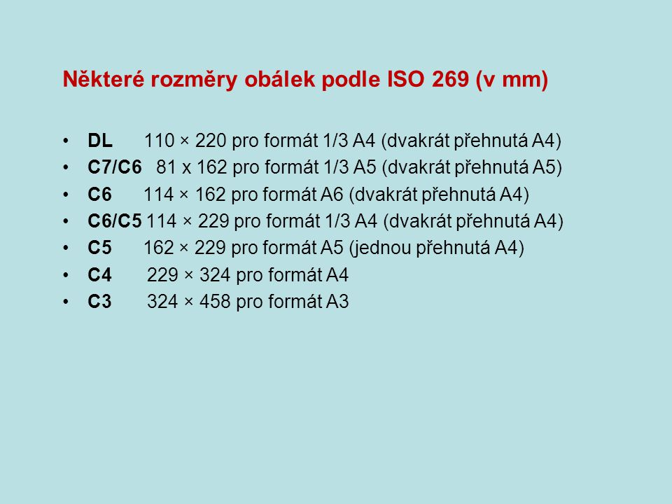 Některé rozměry obálek podle ISO 269 (v mm) DL 110 × 220 pro formát 1/3 A4 (dvakrát přehnutá A4) C7/C6 81 x 162 pro formát 1/3 A5 (dvakrát přehnutá A5) C6 114 × 162 pro formát A6 (dvakrát přehnutá A4) C6/C5 114 × 229 pro formát 1/3 A4 (dvakrát přehnutá A4) C5 162 × 229 pro formát A5 (jednou přehnutá A4) C4 229 × 324 pro formát A4 C3 324 × 458 pro formát A3