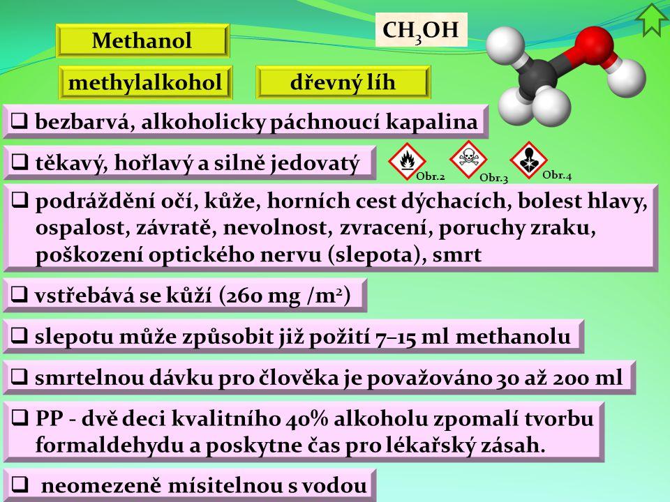 Methanol Obr.2  podráždění očí, kůže, horních cest dýchacích, bolest hlavy, ospalost, závratě, nevolnost, zvracení, poruchy zraku, poškození optického nervu (slepota), smrt  bezbarvá, alkoholicky páchnoucí kapalina  vstřebává se kůží (260 mg /m 2 ) CH 3 OH  těkavý, hořlavý a silně jedovatý methylalkohol dřevný líh Obr.3  PP - dvě deci kvalitního 40% alkoholu zpomalí tvorbu formaldehydu a poskytne čas pro lékařský zásah.