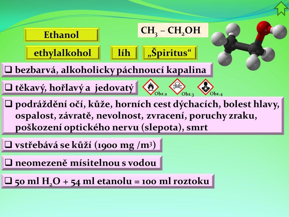 """Ethanol Obr.2  podráždění očí, kůže, horních cest dýchacích, bolest hlavy, ospalost, závratě, nevolnost, zvracení, poruchy zraku, poškození optického nervu (slepota), smrt  bezbarvá, alkoholicky páchnoucí kapalina  vstřebává se kůží (1900 mg /m 3 ) CH 3 – CH 2 OH  těkavý, hořlavý a jedovatý ethylalkohol líh Obr.3  neomezeně mísitelnou s vodou Obr.4 """"Špiritus  50 ml H 2 O + 54 ml etanolu = 100 ml roztoku"""