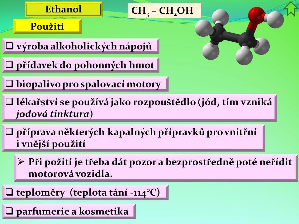 Ethanol CH 3 – CH 2 OH  výroba alkoholických nápojů  přídavek do pohonných hmot  lékařství se používá jako rozpouštědlo (jód, tím vzniká jodová tinktura) Použití  příprava některých kapalných přípravků pro vnitřní i vnější použití  Při požití je třeba dát pozor a bezprostředně poté neřídit motorová vozidla.
