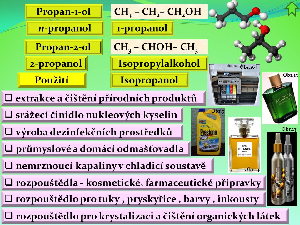 Obr.16 Obr.13 Obr.15 Obr.14 Obr.5 Propan-1-ol CH 3 – CH 2 – CH 2 OH n-propanol 1-propanol Propan-2-ol CH 3 – CHOH– CH 3 Isopropanol Isopropylalkohol  průmyslové a domácí odmašťovadla  extrakce a čištění přírodních produktů  rozpouštědlo pro tuky, pryskyřice, barvy, inkousty  rozpouštědlo pro krystalizaci a čištění organických látek  výroba dezinfekčních prostředků  srážecí činidlo nukleových kyselin  rozpouštědla - kosmetické, farmaceutické přípravky Použití  nemrznoucí kapaliny v chladicí soustavě 2-propanol