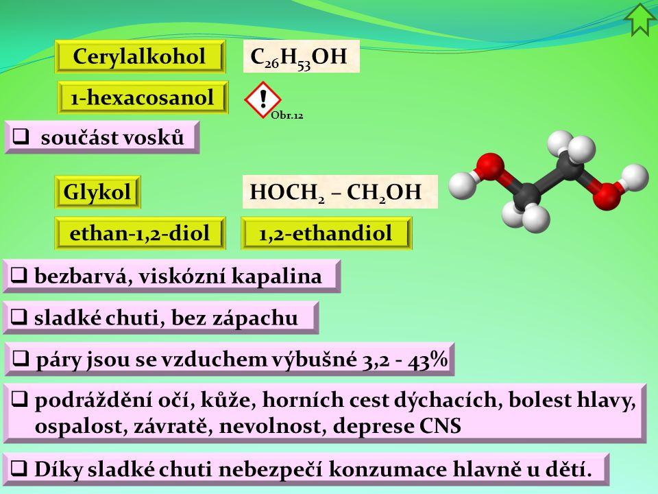 Cerylalkohol C 26 H 53 OH 1-hexacosanol ethan-1,2-diol HOCH 2 – CH 2 OH 1,2-ethandiol  podráždění očí, kůže, horních cest dýchacích, bolest hlavy, ospalost, závratě, nevolnost, deprese CNS  sladké chuti, bez zápachu Obr.12  součást vosků Glykol  bezbarvá, viskózní kapalina  Díky sladké chuti nebezpečí konzumace hlavně u dětí.