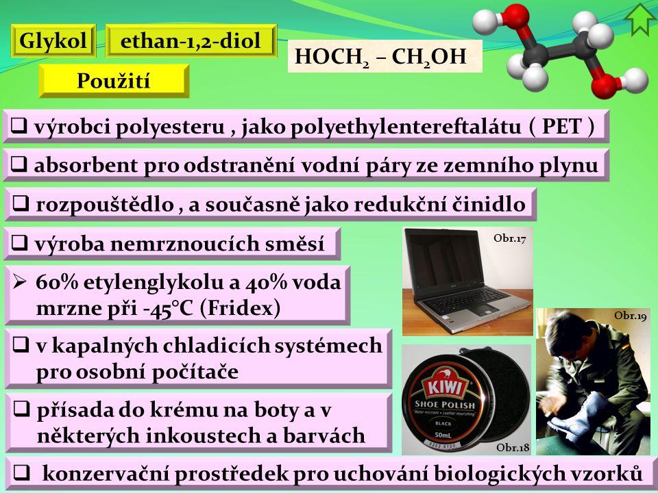 Obr.19 Obr.18 Obr.17 ethan-1,2-diol HOCH 2 – CH 2 OH  výroba nemrznoucích směsí  absorbent pro odstranění vodní páry ze zemního plynu Glykol  výrobci polyesteru, jako polyethylentereftalátu ( PET )  60% etylenglykolu a 40% voda mrzne při -45°C (Fridex)  rozpouštědlo, a současně jako redukční činidlo Použití  v kapalných chladicích systémech pro osobní počítače  přísada do krému na boty a v některých inkoustech a barvách  konzervační prostředek pro uchování biologických vzorků