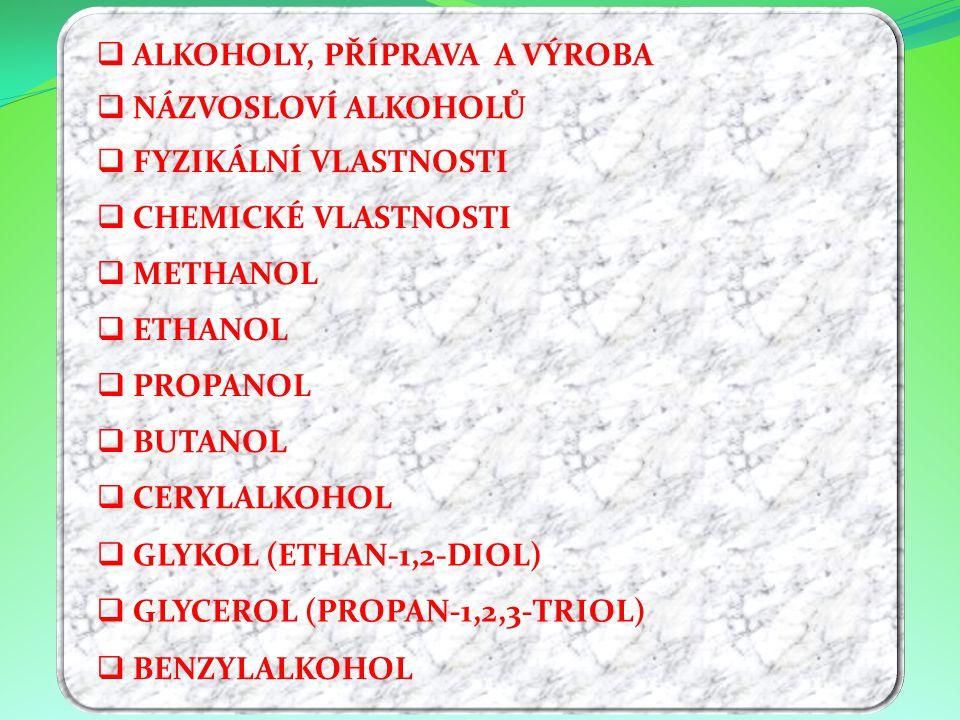 NNÁZVOSLOVÍ ALKOHOLŮ FFYZIKÁLNÍ VLASTNOSTI CCHEMICKÉ VLASTNOSTI MMETHANOL EETHANOL PPROPANOL BBUTANOL CCERYLALKOHOL AALKOHOLY, PŘÍPRAVA A VÝROBA GGLYKOL (ETHAN-1,2-DIOL) GGLYCEROL (PROPAN-1,2,3-TRIOL) BBENZYLALKOHOL