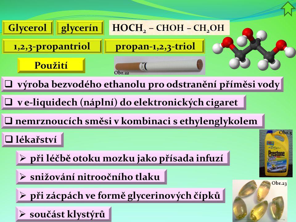 Obr.23 Obr.5 Obr.22 propan-1,2,3-triol HOCH 2 – CHOH – CH 2 OH 1,2,3-propantriol  nemrznoucích směsi v kombinaci s ethylenglykolem  výroba bezvodého ethanolu pro odstranění příměsi vody Glycerolglycerín  v e-liquidech (náplní) do elektronických cigaret  lékařství  při léčbě otoku mozku jako přísada infuzí  snižování nitroočního tlaku Použití  při zácpách ve formě glycerinových čípků  součást klystýrů