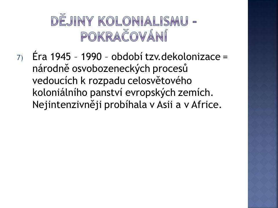 7) Éra 1945 – 1990 – období tzv.dekolonizace = národně osvobozeneckých procesů vedoucích k rozpadu celosvětového koloniálního panství evropských zemíc