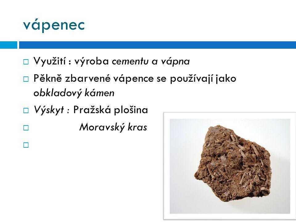 vápenec  Využití : výroba cementu a vápna  Pěkně zbarvené vápence se používají jako obkladový kámen  Výskyt : Pražská plošina  Moravský kras 