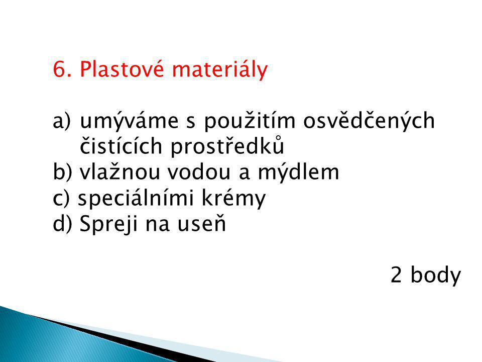 6. Plastové materiály a)umýváme s použitím osvědčených čistících prostředků b) vlažnou vodou a mýdlem c) speciálními krémy d) Spreji na useň 2 body