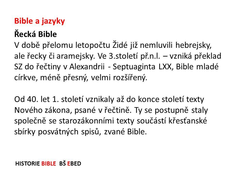 HISTORIE BIBLE BŠ EBED Řecká Bible V době přelomu letopočtu Židé již nemluvili hebrejsky, ale řecky či aramejsky. Ve 3.století př.n.l. – vzniká překla