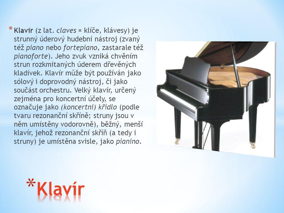* Klavír (z lat. claves = klíče, klávesy) je strunný úderový hudební nástroj (zvaný též piano nebo fortepiano, zastarale též pianoforte). Jeho zvuk vz