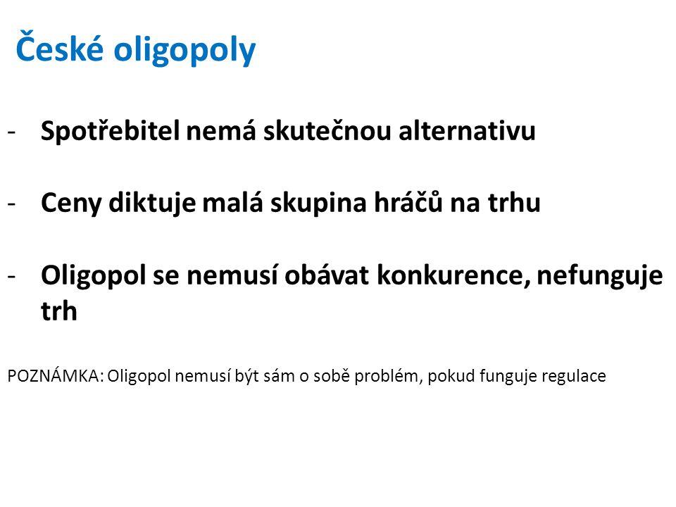 České oligopoly -Spotřebitel nemá skutečnou alternativu -Ceny diktuje malá skupina hráčů na trhu -Oligopol se nemusí obávat konkurence, nefunguje trh POZNÁMKA: Oligopol nemusí být sám o sobě problém, pokud funguje regulace
