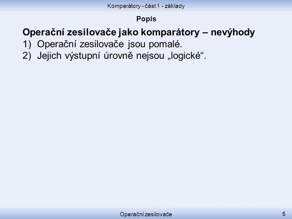 Komparátory - část 1 - základy Operační zesilovače 5 Operační zesilovače jako komparátory – nevýhody 1)Operační zesilovače jsou pomalé. 2)Jejich výstu