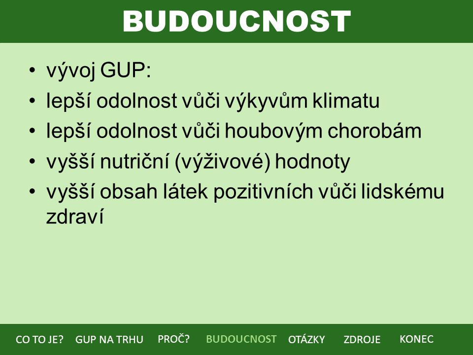BUDOUCNOST vývoj GUP: lepší odolnost vůči výkyvům klimatu lepší odolnost vůči houbovým chorobám vyšší nutriční (výživové) hodnoty vyšší obsah látek pozitivních vůči lidskému zdraví BUDOUCNOST CO TO JE?GUP NA TRHU PROČ.