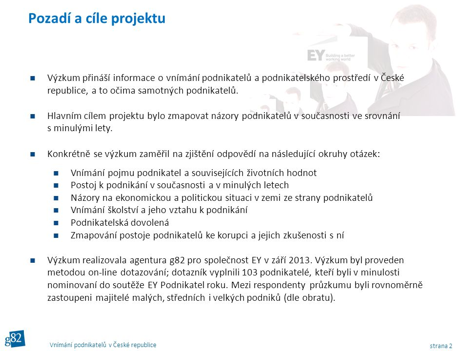 strana 2 Vnímání podnikatelů v České republice Pozadí a cíle projektu Výzkum přináší informace o vnímání podnikatelů a podnikatelského prostředí v České republice, a to očima samotných podnikatelů.