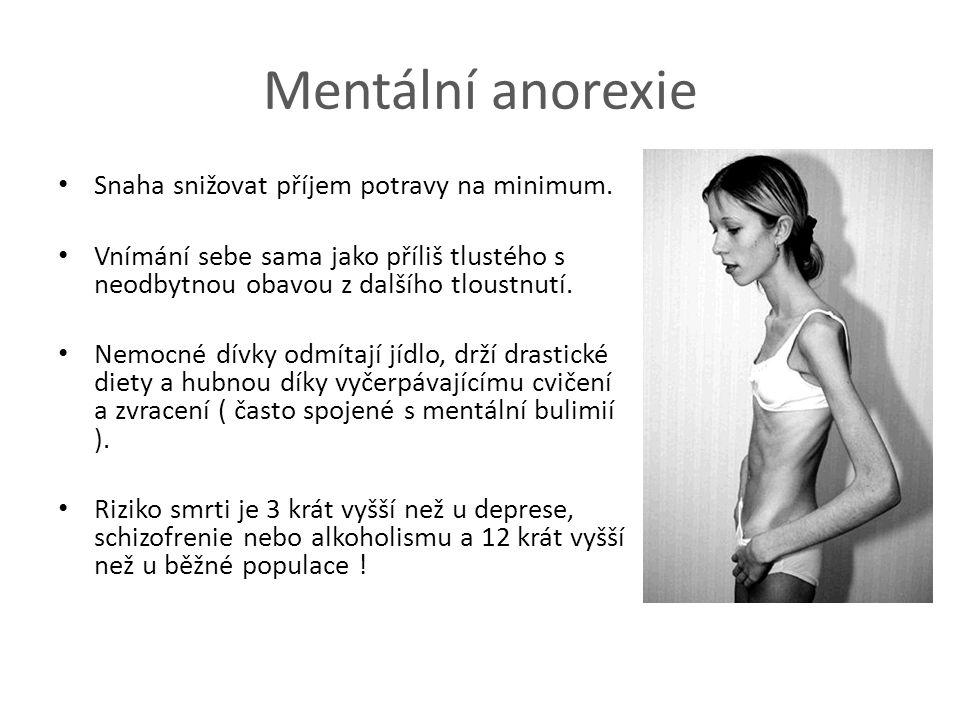 Mentální anorexie Snaha snižovat příjem potravy na minimum. Vnímání sebe sama jako příliš tlustého s neodbytnou obavou z dalšího tloustnutí. Nemocné d