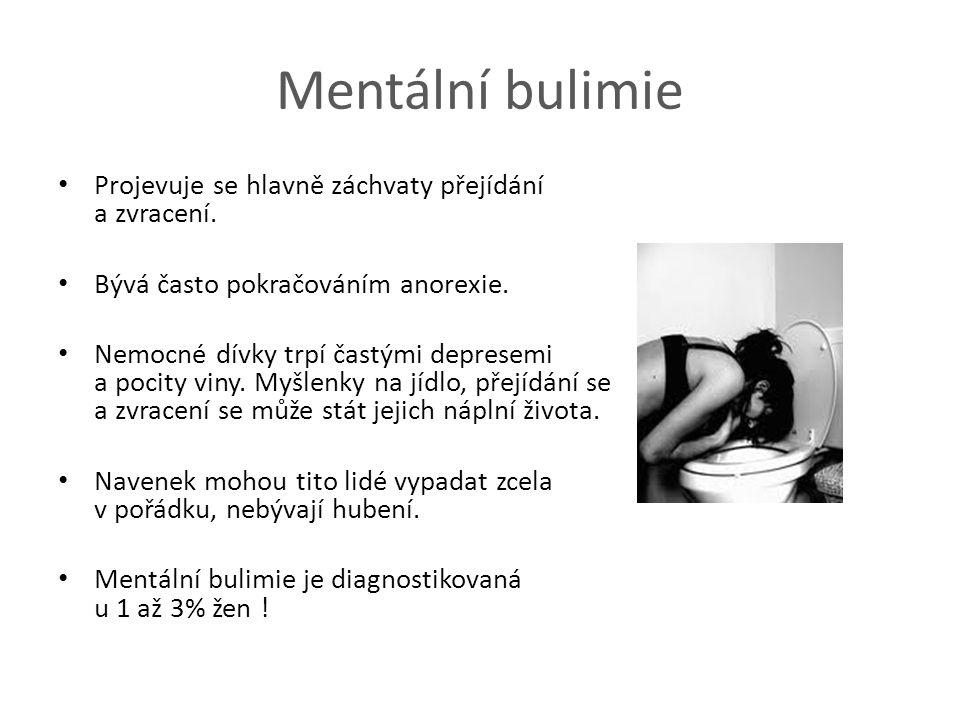 Mentální bulimie Projevuje se hlavně záchvaty přejídání a zvracení. Bývá často pokračováním anorexie. Nemocné dívky trpí častými depresemi a pocity vi
