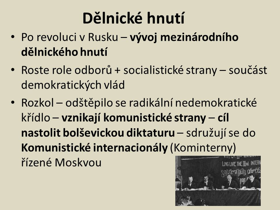 Dělnické hnutí Po revoluci v Rusku – vývoj mezinárodního dělnického hnutí Roste role odborů + socialistické strany – součást demokratických vlád Rozkol – odštěpilo se radikální nedemokratické křídlo – vznikají komunistické strany – cíl nastolit bolševickou diktaturu – sdružují se do Komunistické internacionály (Kominterny) řízené Moskvou