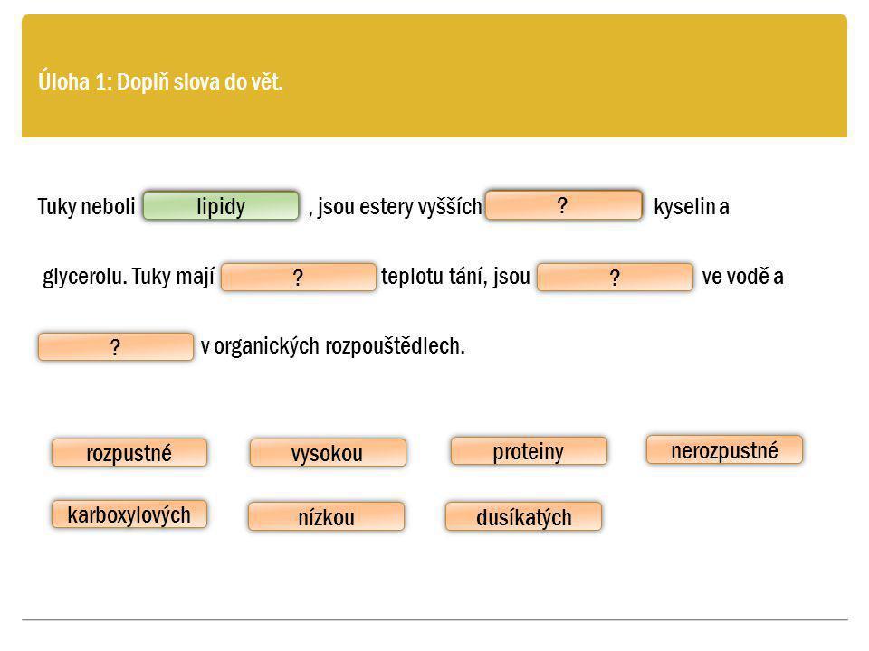 Úloha 1: Doplň slova do vět. Tuky neboli, jsou estery vyšších kyselin a glycerolu. Tuky mají teplotu tání, jsou ve vodě a v organických rozpouštědlech