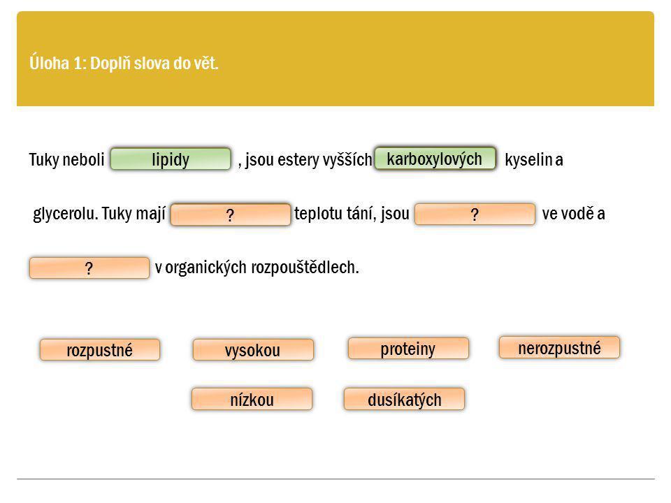 rozpustné Úloha 1: Doplň slova do vět. Tuky neboli, jsou estery vyšších kyselin a glycerolu. Tuky mají teplotu tání, jsou ve vodě a v organických rozp