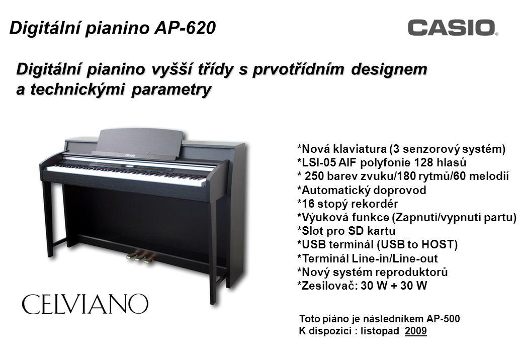 Toto piáno je následníkem AP-500 K dispozici : listopad 2009 Digitální pianino vyšší třídy s prvotřídním designem a technickými parametry Digitální pianino AP-620 *Nová klaviatura (3 senzorový systém) *LSI-05 AIF polyfonie 128 hlasů * 250 barev zvuku/180 rytmů/60 melodií *Automatický doprovod *16 stopý rekordér *Výuková funkce (Zapnutí/vypnutí partu) *Slot pro SD kartu *USB terminál (USB to HOST) *Terminál Line-in/Line-out *Nový systém reproduktorů *Zesilovač: 30 W + 30 W