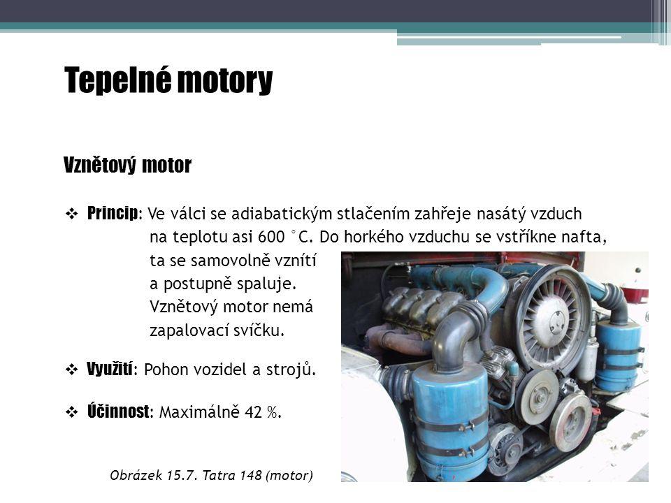Tepelné motory Vznětový motor  Princip : Ve válci se adiabatickým stlačením zahřeje nasátý vzduch na teplotu asi 600 °C. Do horkého vzduchu se vstřík