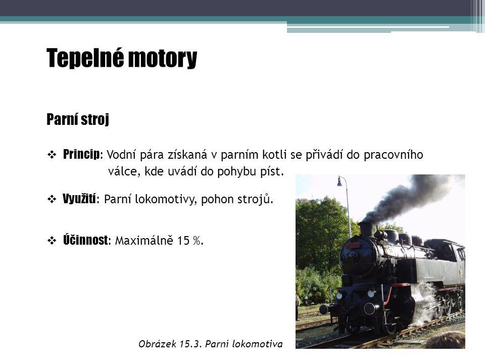 Tepelné motory Parní stroj  Princip : Vodní pára získaná v parním kotli se přivádí do pracovního válce, kde uvádí do pohybu píst.  Využití : Parní l