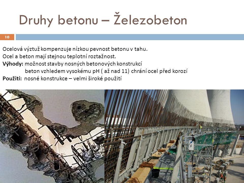 10 Druhy betonu – Železobeton Ocelová výztuž kompenzuje nízkou pevnost betonu v tahu. Ocel a beton mají stejnou teplotní roztažnost. Výhody: možnost s