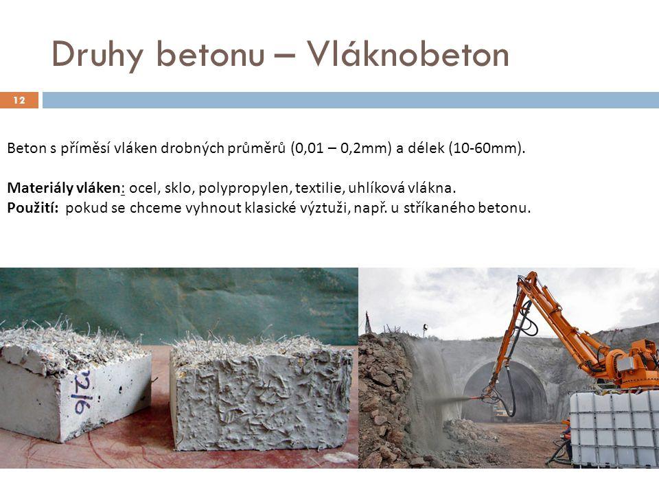 12 Druhy betonu – Vláknobeton Beton s příměsí vláken drobných průměrů (0,01 – 0,2mm) a délek (10-60mm). Materiály vláken: ocel, sklo, polypropylen, te